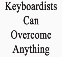 Keyboardists Can Overcome Anything  by supernova23