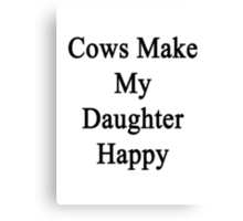 Cows Make My Daughter Happy  Canvas Print