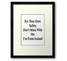For Your Own Safety Don't Mess With Me I'm From Ireland  Framed Print