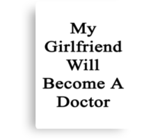 My Girlfriend Will Become A Doctor  Canvas Print