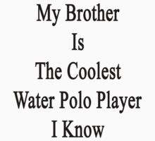 My Brother Is The Coolest Water Polo Player  by supernova23