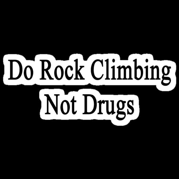 Do Rock Climbing Not Drugs  by supernova23