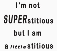 I'm not Superstitious, I am a littlestitious by Colby Maust
