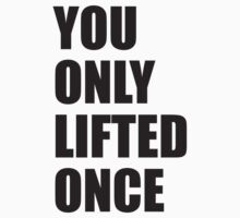 You Only Lifted Once by BrightDesign