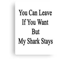 You Can Leave If You Want But My Shark Stays  Canvas Print