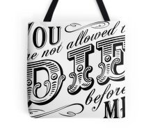 you are not allowed to die before me Tote Bag
