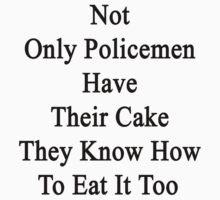 Not Only Policemen Have Their Cake They Know How To Eat It Too by supernova23