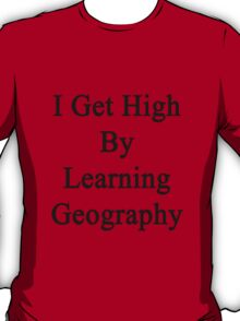 I Get High By Learning Geography T-Shirt