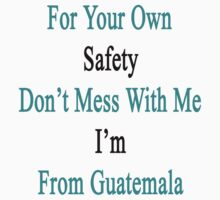 For Your Own Safety Don't Mess With Me I'm From Guatemala  by supernova23