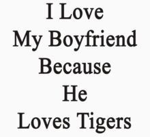 I Love My Boyfriend Because He Loves Tigers  by supernova23