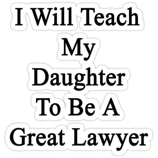 I Will Teach My Daughter To Be A Great Lawyer  by supernova23