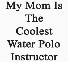 My Mom Is The Coolest Water Polo Instructor  by supernova23