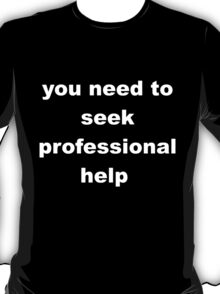 you need to seek professional help T-Shirt