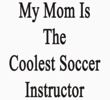 My Mom Is The Coolest Soccer Instructor  by supernova23