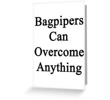 Bagpipers Can Overcome Anything  Greeting Card