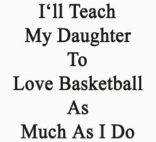 I'll Teach My Daughter To Love Basketball As Much As I Do by supernova23
