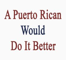 A Puerto Rican Would Do It Better by supernova23