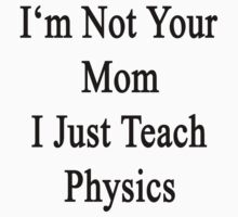 I'm Not Your Mom I Just Teach Physics  by supernova23