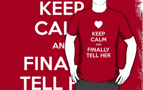 Keep calm and finally tell her by moombax