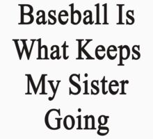 Baseball Is What Keeps My Sister Going  by supernova23