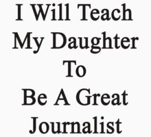 I Will Teach My Daughter To Be A Great Journalist  by supernova23