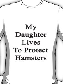 My Daughter Lives To Protect Hamsters  T-Shirt