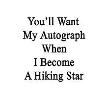 You'll Want My Autograph When I Become A Hiking Star  Photographic Print