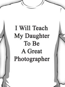 I Will Teach My Daughter To Be A Great Photographer  T-Shirt