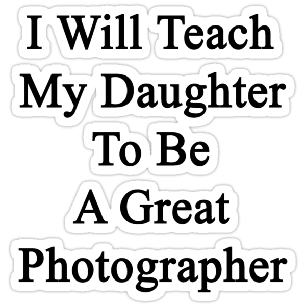 I Will Teach My Daughter To Be A Great Photographer  by supernova23