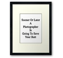 Sooner Or Later A Photographer Is Going To Save Your Butt  Framed Print