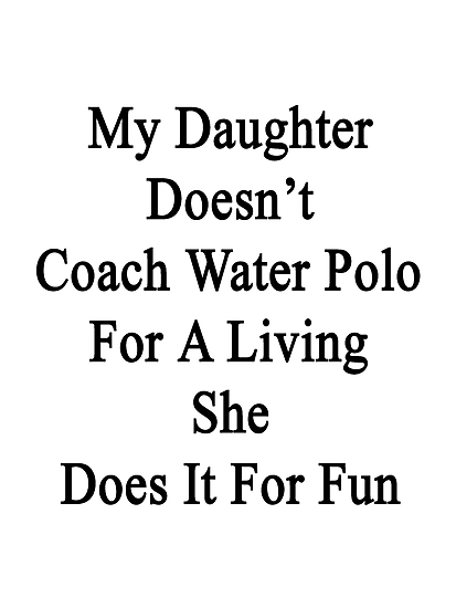My Daughter Doesn't Coach Water Polo For A Living She Does It For Fun by supernova23