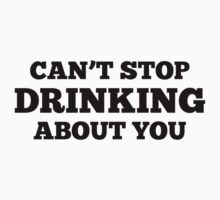 Can't Stop Drinking About You by BrightDesign