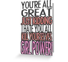 You're All Great Just Kidding I Hate You All Kill Yourselves GIRL POWER Greeting Card