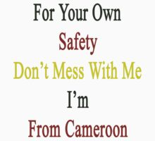 For Your Own Safety Don't Mess With Me I'm From Cameroon  by supernova23