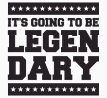 It's Going To Be Legen Dary by Style-O-Mat