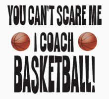You Can't Scare Me, I Coach Basketball by shakeoutfitters
