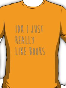 idk i just really like books T-Shirt