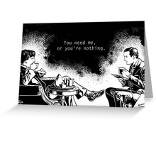 You need me, or you're nothing. Greeting Card