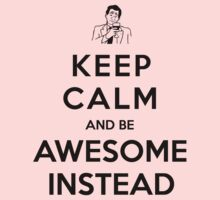 Keep calm and be awesome instead! by Madkristin