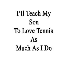 I'll Teach My Son To Love Tennis As Much As I Do  Photographic Print
