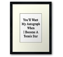 You'll Want My Autograph When I Become A Tennis Star  Framed Print