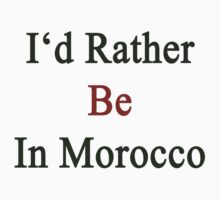 I'd Rather Be In Morocco  by supernova23