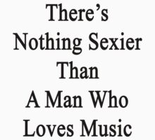 There's Nothing Sexier Than A Man Who Loves Music  by supernova23