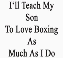 I'll Teach My Son To Love Boxing As Much As I Do  by supernova23