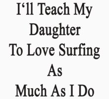 I'll Teach My Daughter To Love Surfing As Much As I Do by supernova23