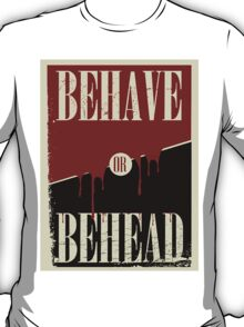 Behave or Behead poster  T-Shirt