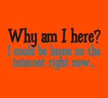 Why am I here? I could be home on the internet right now Kids Clothes