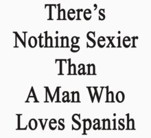 There's Nothing Sexier Than A Man Who Loves Spanish  by supernova23