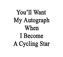 You'll Want My Autograph When I Become A Cycling Star  Photographic Print