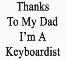 Thanks To My Dad I'm A Keyboardist  by supernova23